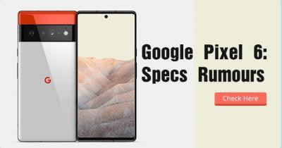 Google Pixel 6: Release Date & Specs Rumours