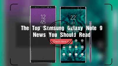 The Top Samsung Galaxy Note 9 News You Should Read