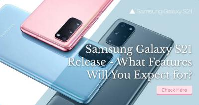 Samsung Galaxy S21 Release - What Features Will You Expect For?