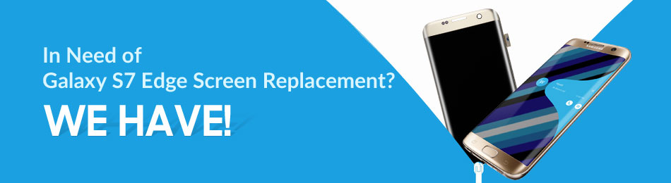 In Need of Galaxy S7 Edge Screen Replacement? WE HAVE!
